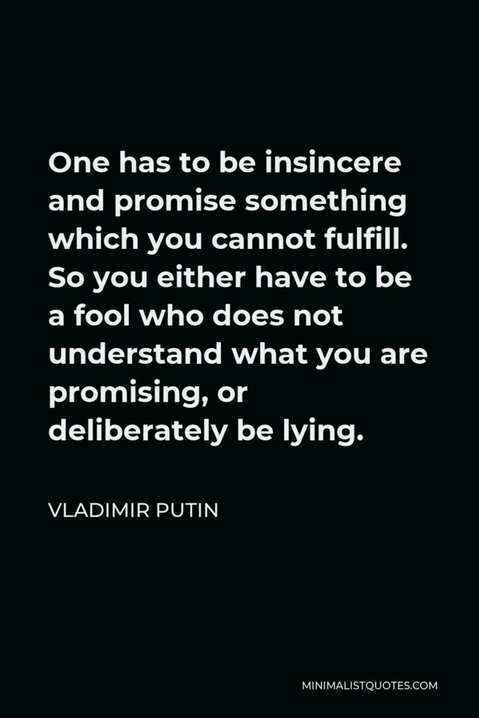 Vladimir Putin Quote - One has to be insincere and promise something which you cannot fulfill. So you either have to be a fool who does not understand what you are promising, or deliberately be lying.