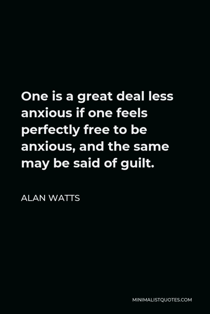 Alan Watts Quote - One is a great deal less anxious if one feels perfectly free to be anxious, and the same may be said of guilt.