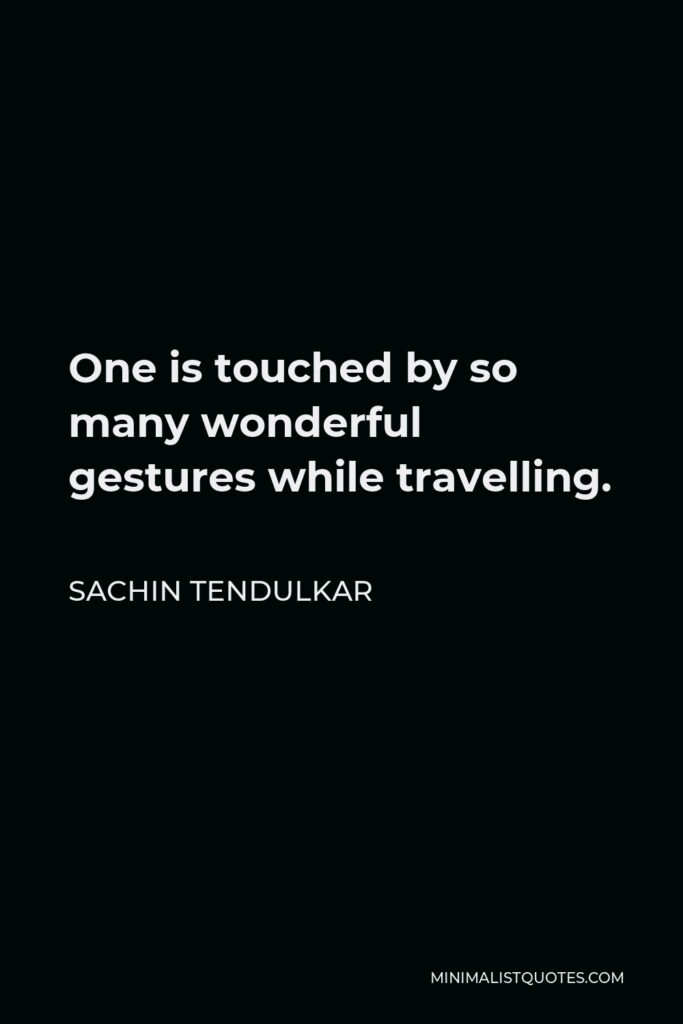Sachin Tendulkar Quote - One is touched by so many wonderful gestures while travelling.
