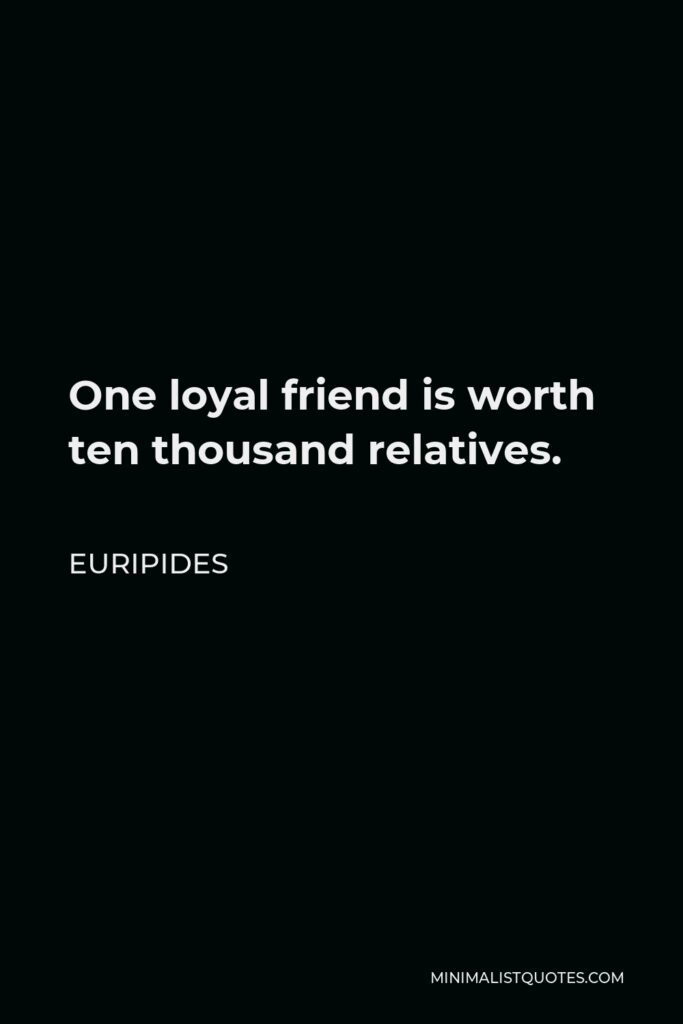 Euripides Quote - One loyal friend is worth ten thousand relatives.