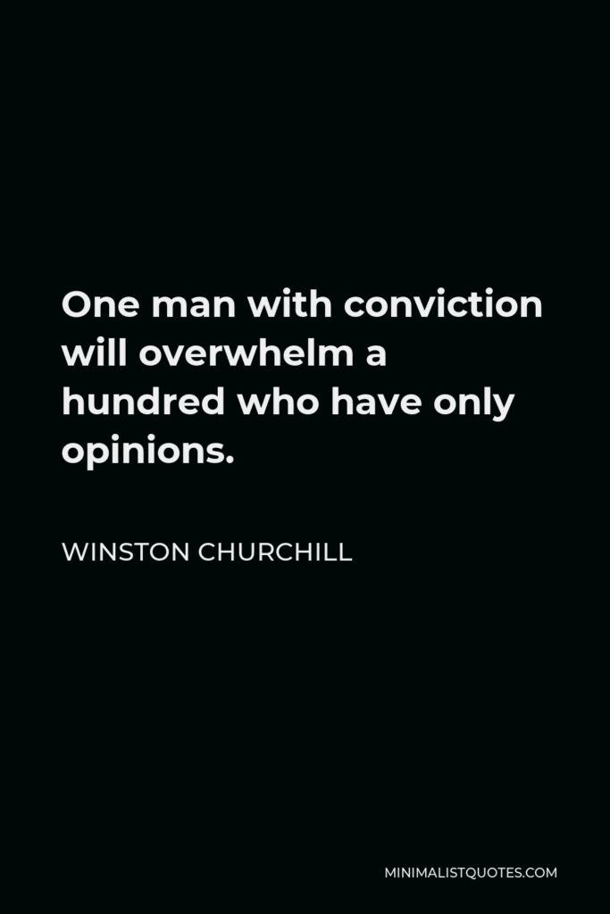 Winston Churchill Quote - One man with conviction will overwhelm a hundred who have only opinions.