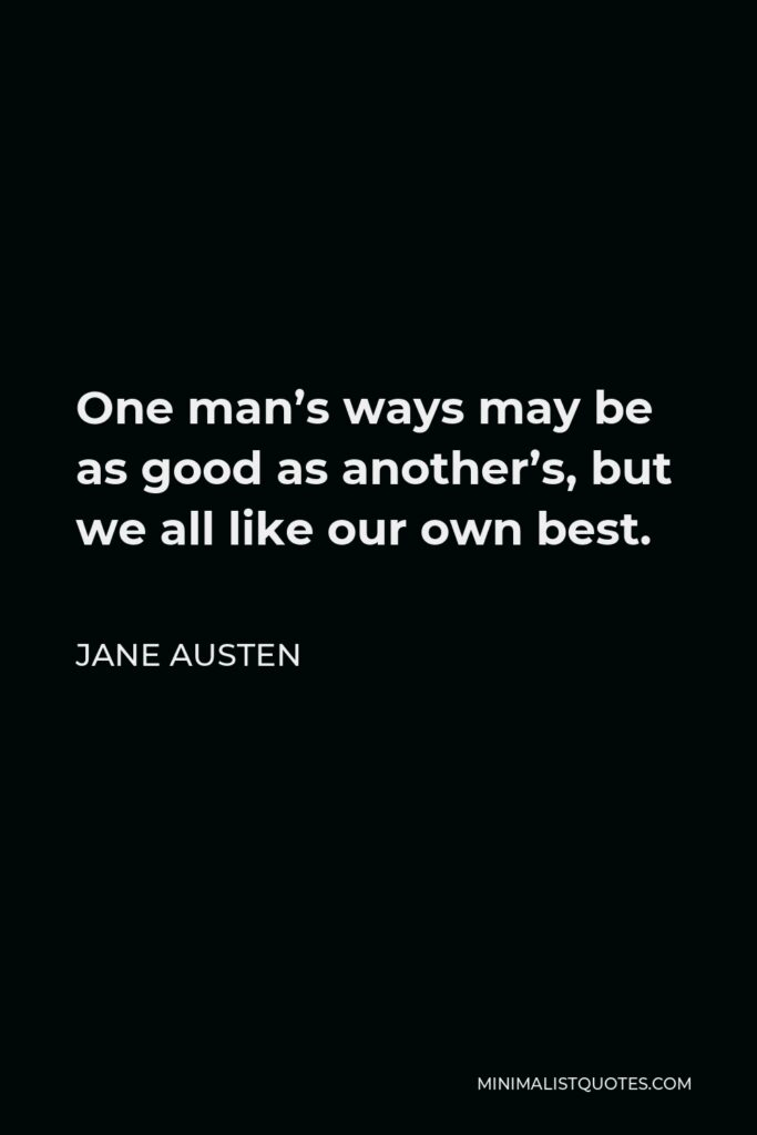 Jane Austen Quote - One man's ways may be as good as another's, but we all like our own best.