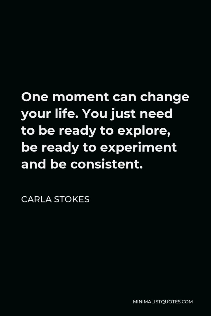 Carla Stokes Quote - One moment can change your life. You just need to be ready to explore, be ready to experiment and be consistent.