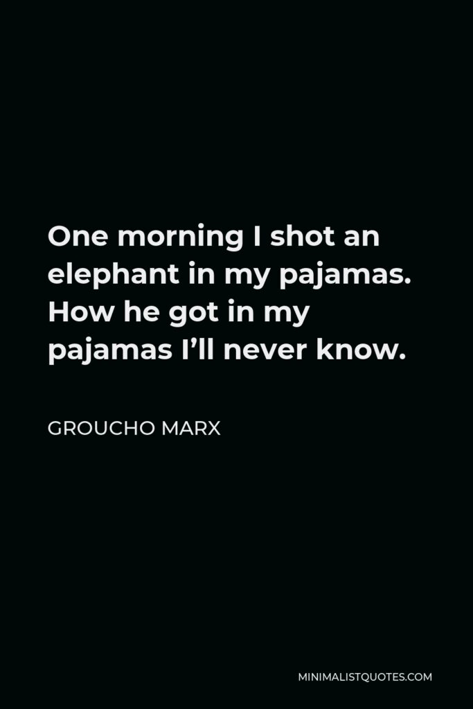 Groucho Marx Quote - One morning I shot an elephant in my pajamas. How he got in my pajamas I'll never know.