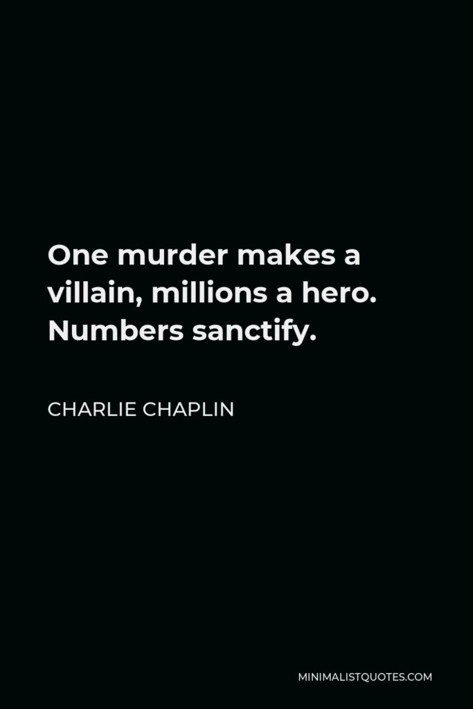 Charlie Chaplin Quote - One murder makes a villain, millions a hero. Numbers sanctify.
