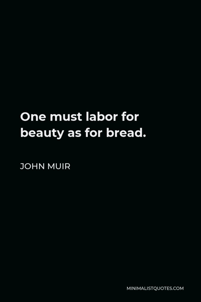 John Muir Quote - One must labor for beauty as for bread.