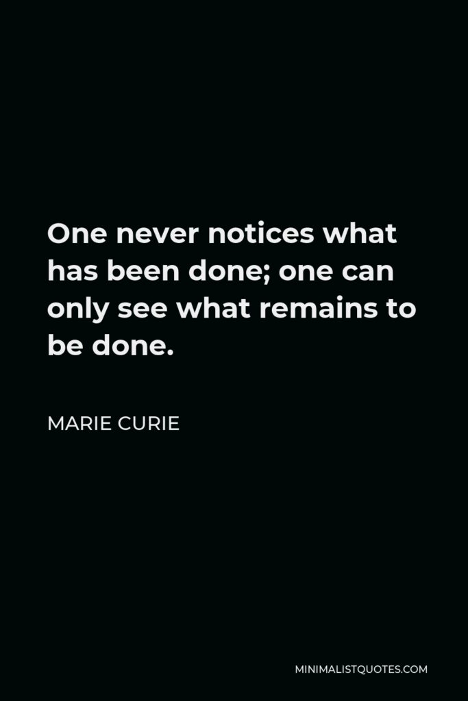 Marie Curie Quote - One never notices what has been done; one can only see what remains to be done.