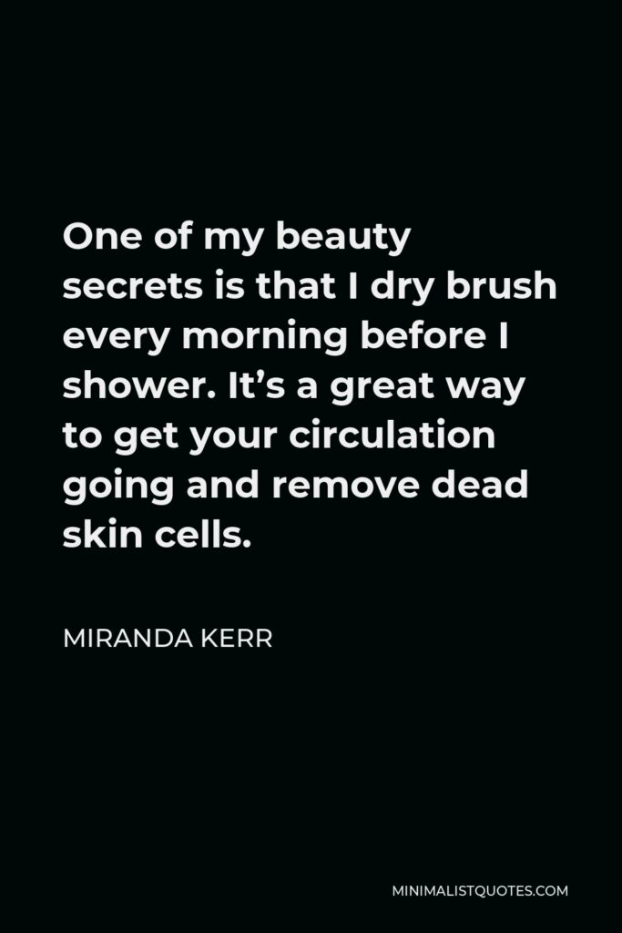 Miranda Kerr Quote - One of my beauty secrets is that I dry brush every morning before I shower. It's a great way to get your circulation going and remove dead skin cells.