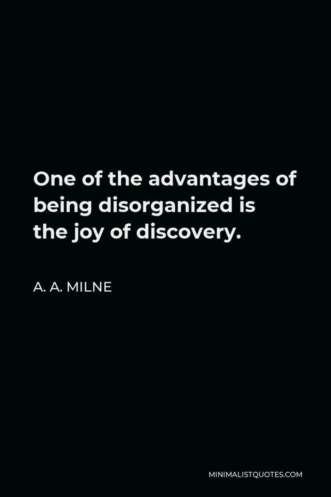 A. A. Milne Quote - One of the advantages of being disorganized is the joy of discovery.