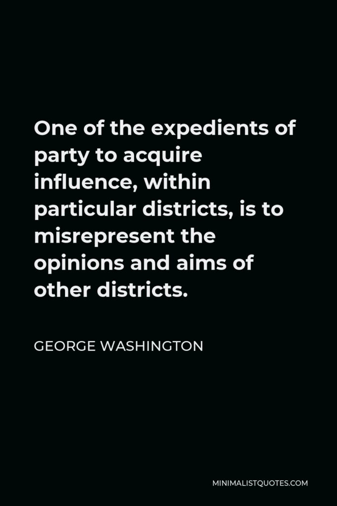 George Washington Quote - One of the expedients of party to acquire influence, within particular districts, is to misrepresent the opinions and aims of other districts.