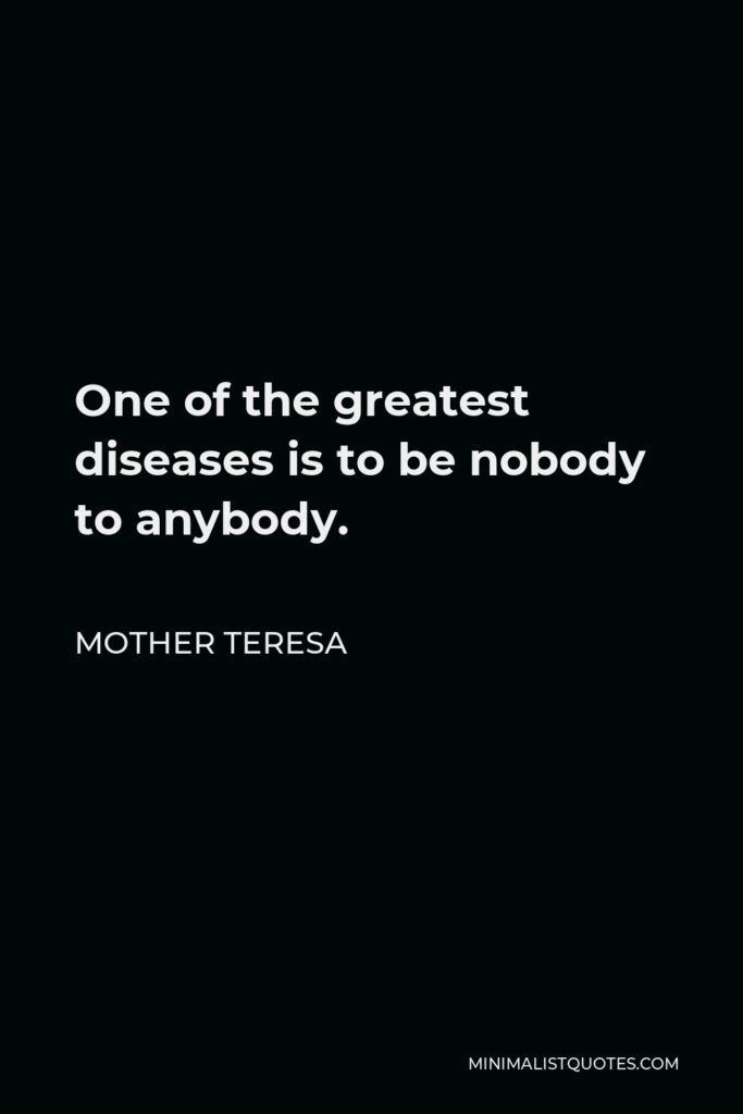 Mother Teresa Quote - One of the greatest diseases is to be nobody to anybody.