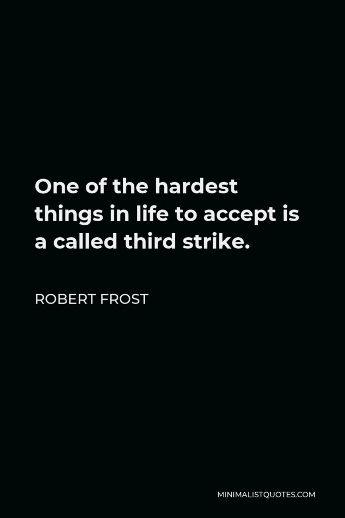 Robert Frost Quote - One of the hardest things in life to accept is a called third strike.