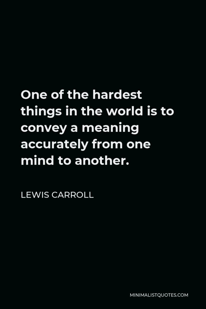 Lewis Carroll Quote - One of the hardest things in the world is to convey a meaning accurately from one mind to another.
