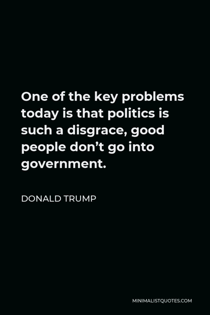 Donald Trump Quote - One of the key problems today is that politics is such a disgrace, good people don't go into government.