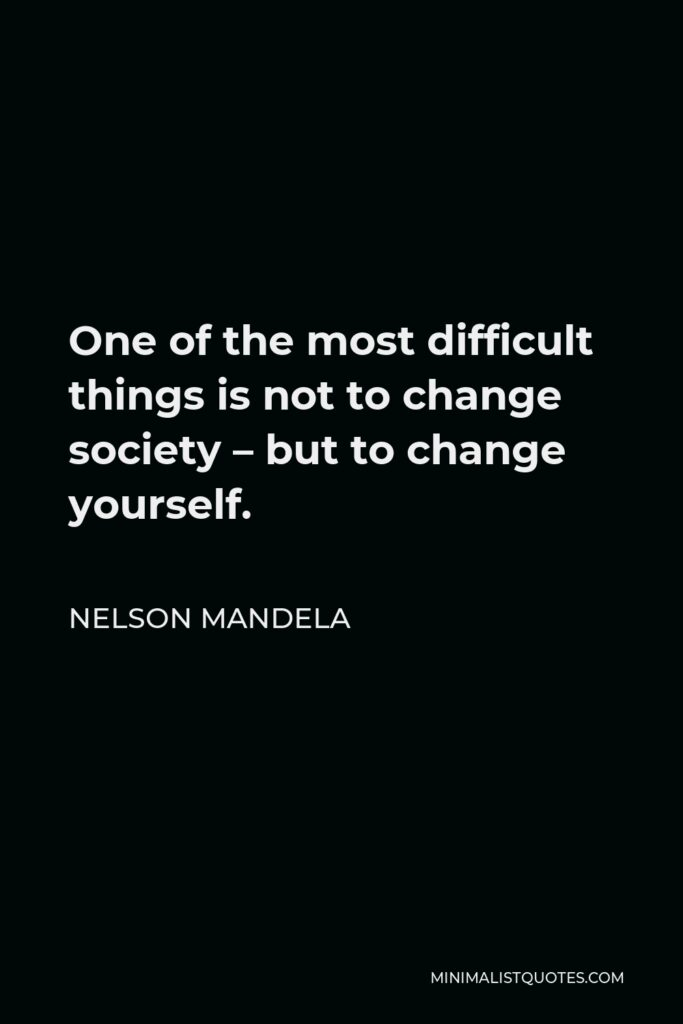 Nelson Mandela Quote - One of the most difficult things is not to change society – but to change yourself.