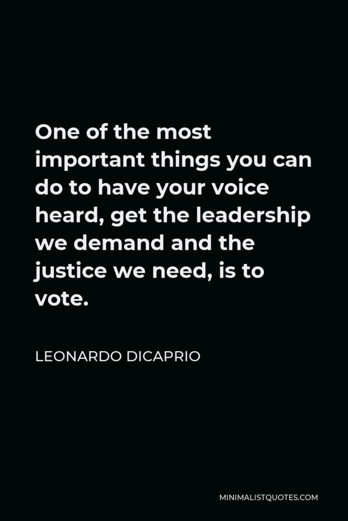 Leonardo DiCaprio Quote - One of the most important things you can do to have your voice heard, get the leadership we demand and the justice we need, is to vote.