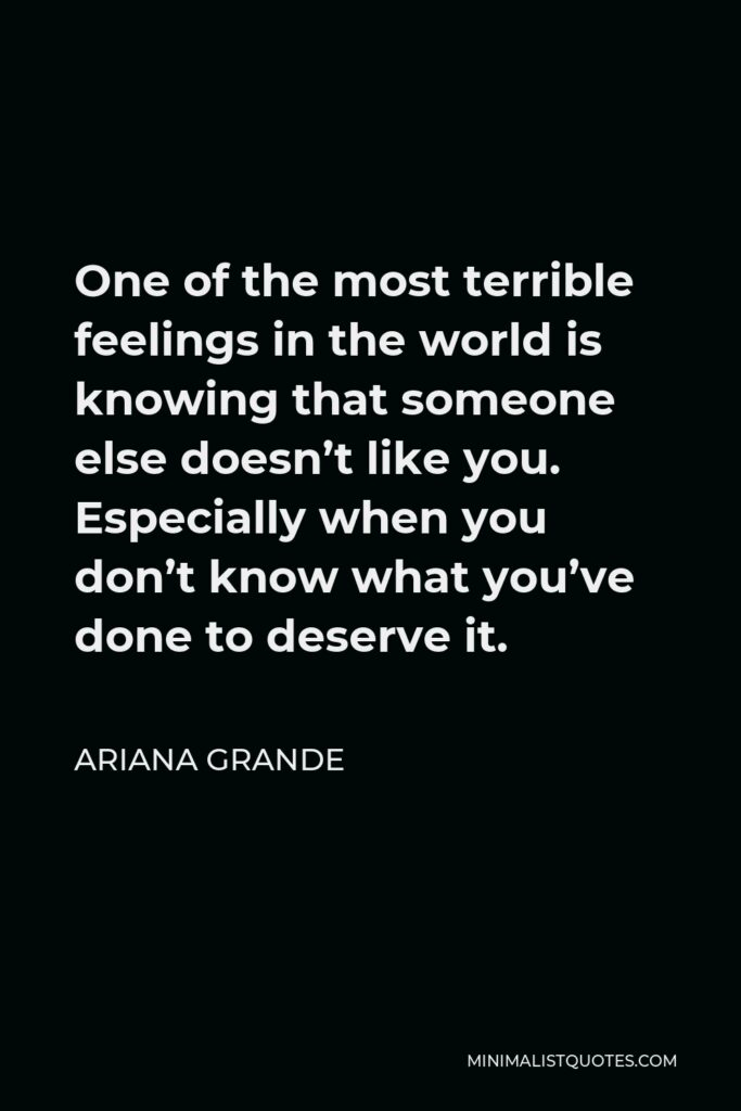 Ariana Grande Quote - One of the most terrible feelings in the world is knowing that someone else doesn't like you. Especially when you don't know what you've done to deserve it.