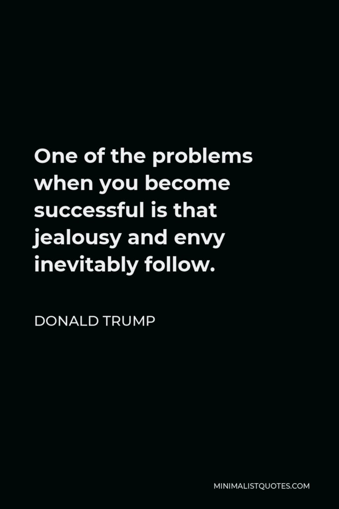 Donald Trump Quote - One of the problems when you become successful is that jealousy and envy inevitably follow.