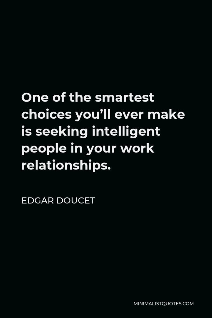 Edgar Doucet Quote - One of the smartest choices you'll ever make is seeking intelligent people in your work relationships.