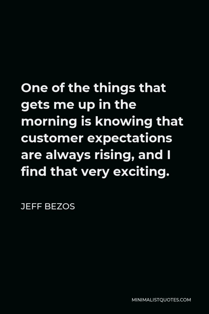 Jeff Bezos Quote - One of the things that gets me up in the morning is knowing that customer expectations are always rising, and I find that very exciting.