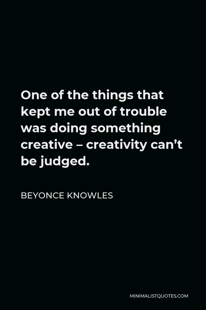 Beyonce Knowles Quote - One of the things that kept me out of trouble was doing something creative – creativity can't be judged.