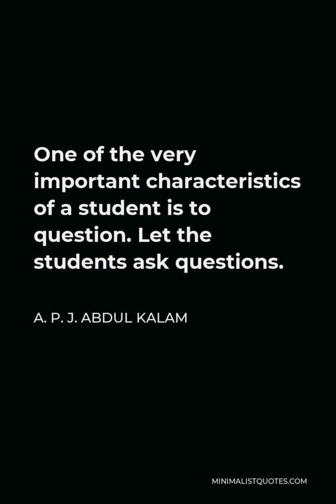 A. P. J. Abdul Kalam Quote - One of the very important characteristics of a student is to question. Let the students ask questions.