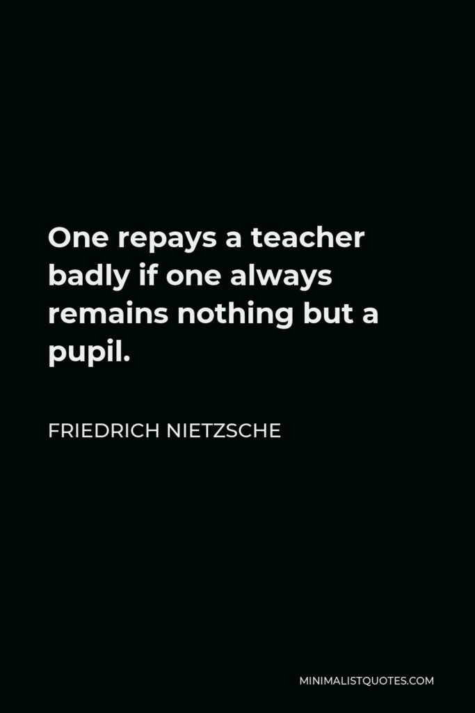 Friedrich Nietzsche Quote - One repays a teacher badly if one always remains nothing but a pupil.