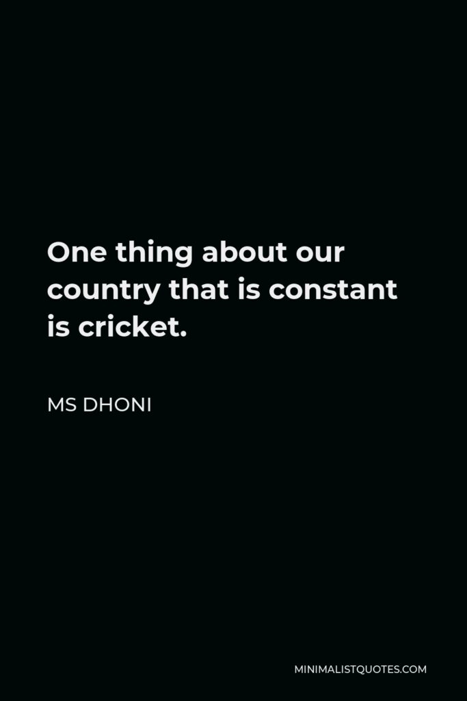 MS Dhoni Quote - One thing about our country that is constant is cricket.