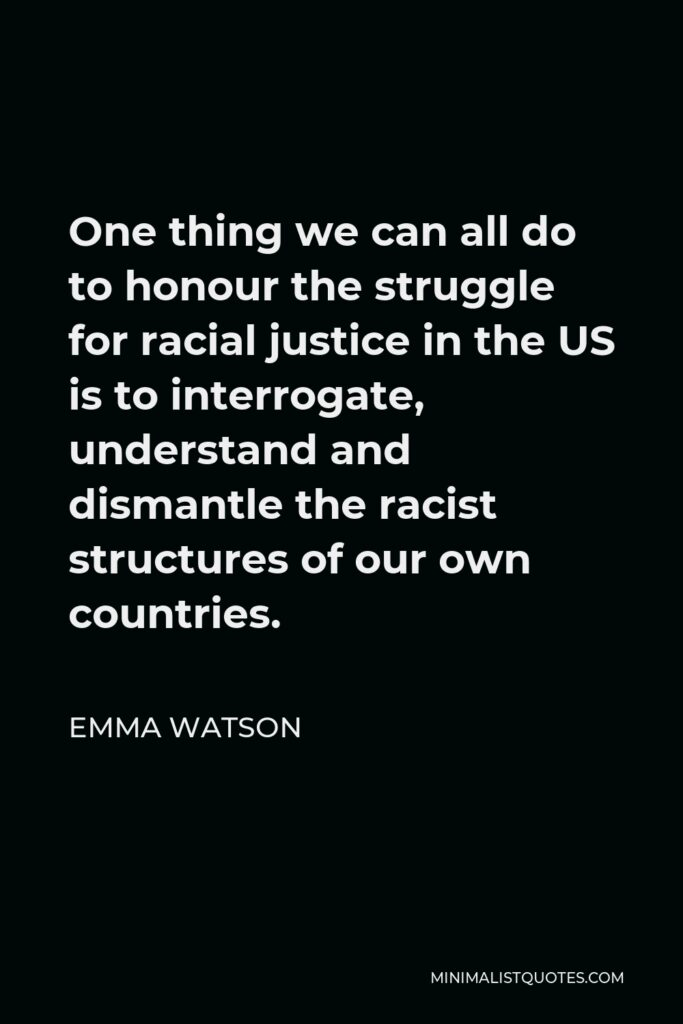 Emma Watson Quote - One thing we can all do to honour the struggle for racial justice in the US is to interrogate, understand and dismantle the racist structures of our own countries.