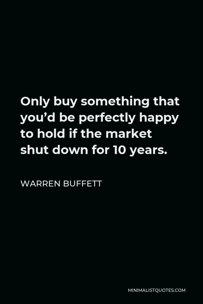 Warren Buffett Quote - Only buy something that you'd be perfectly happy to hold if the market shut down for 10 years.