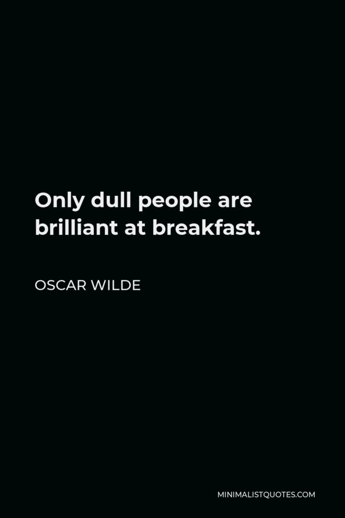 Oscar Wilde Quote - Only dull people are brilliant at breakfast.