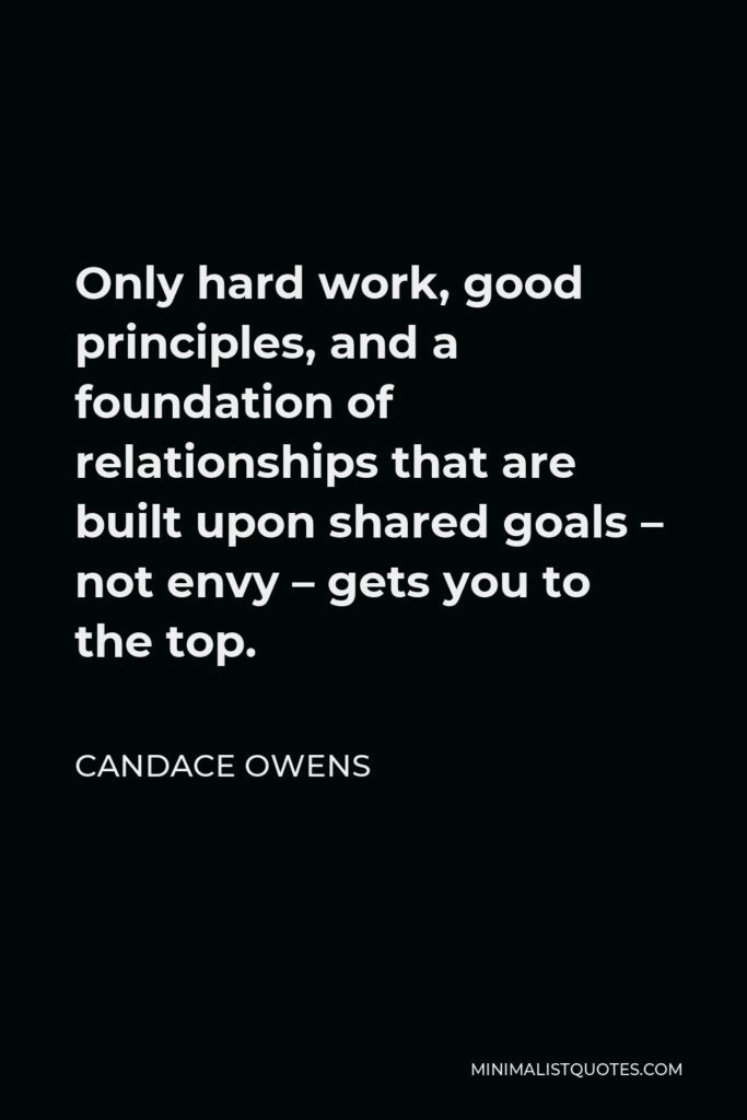 Candace Owens Quote - Only hard work, good principles, and a foundation of relationships that are built upon shared goals – not envy – gets you to the top.