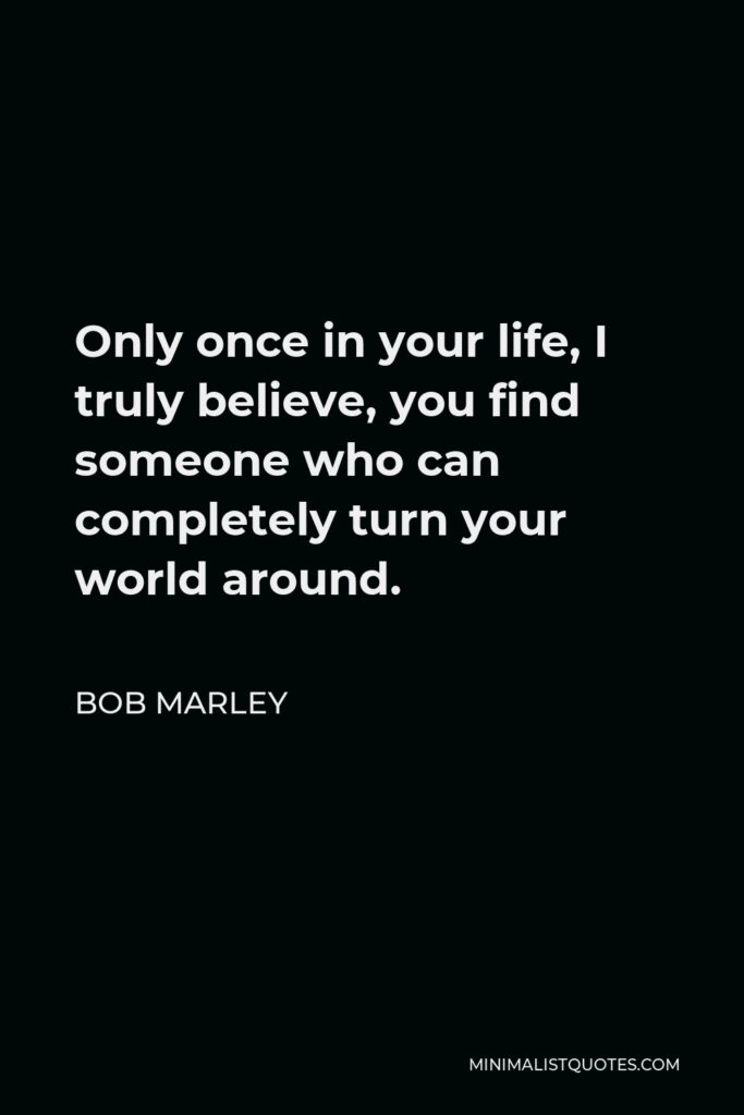 Bob Marley Quote - Only once in your life, I truly believe, you find someone who can completely turn your world around.
