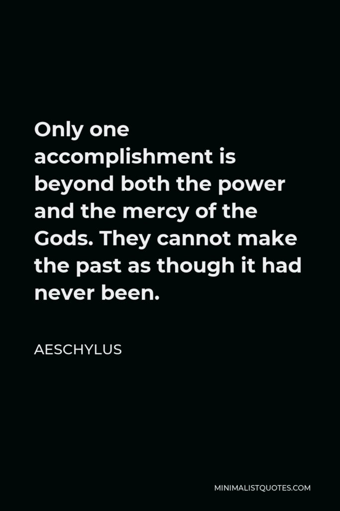 Aeschylus Quote - Only one accomplishment is beyond both the power and the mercy of the Gods. They cannot make the past as though it had never been.