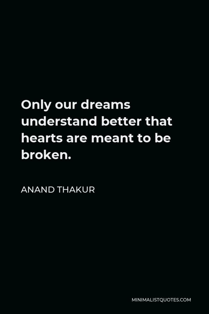 Anand Thakur Quote - Only our dreams understand better that hearts are meant to be broken.