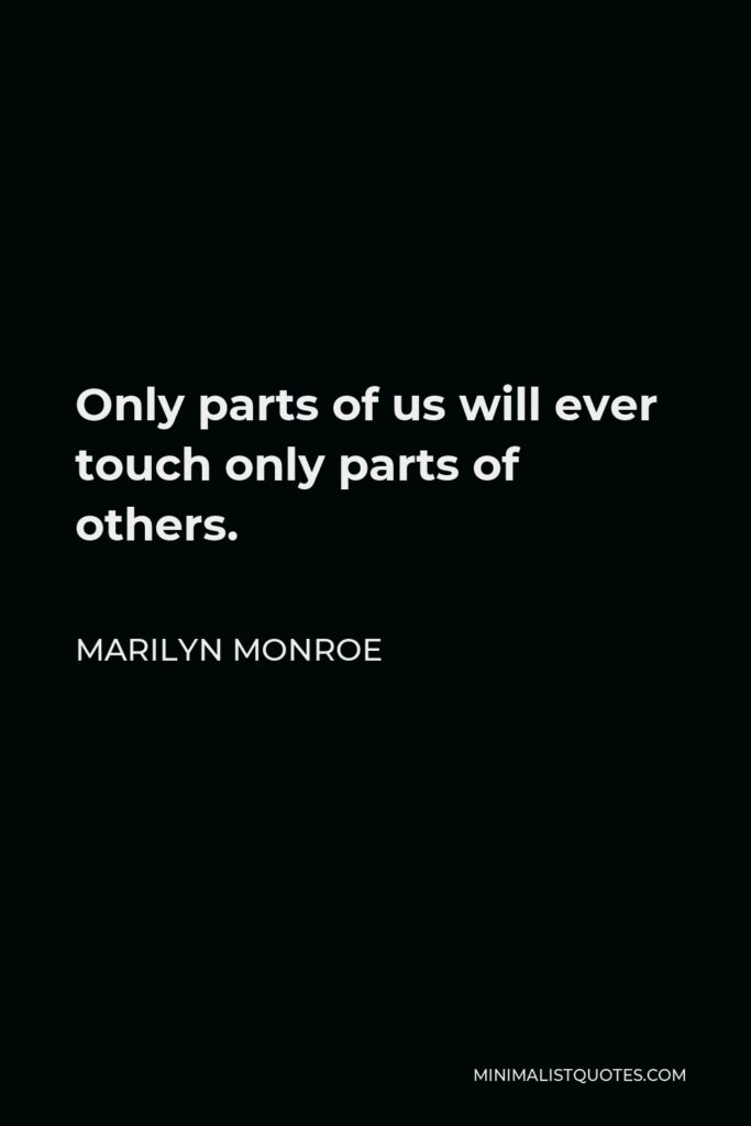 Marilyn Monroe Quote - Only parts of us will ever touch only parts of others.