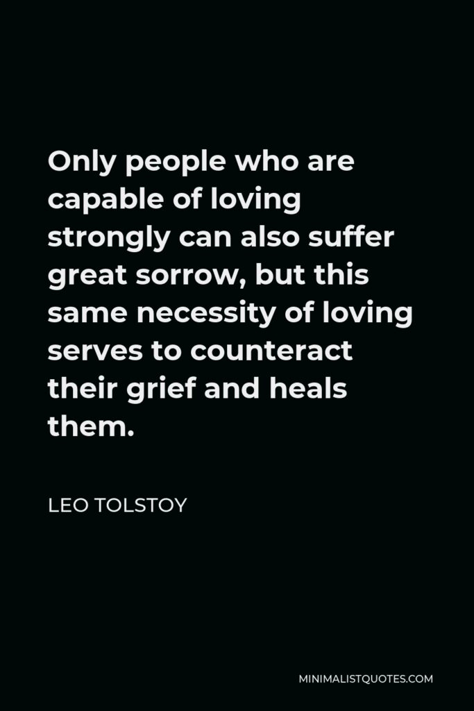 Leo Tolstoy Quote - Only people who are capable of loving strongly can also suffer great sorrow, but this same necessity of loving serves to counteract their grief and heals them.