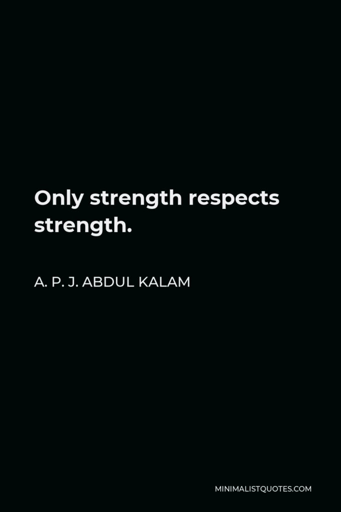 A. P. J. Abdul Kalam Quote - Only strength respects strength.