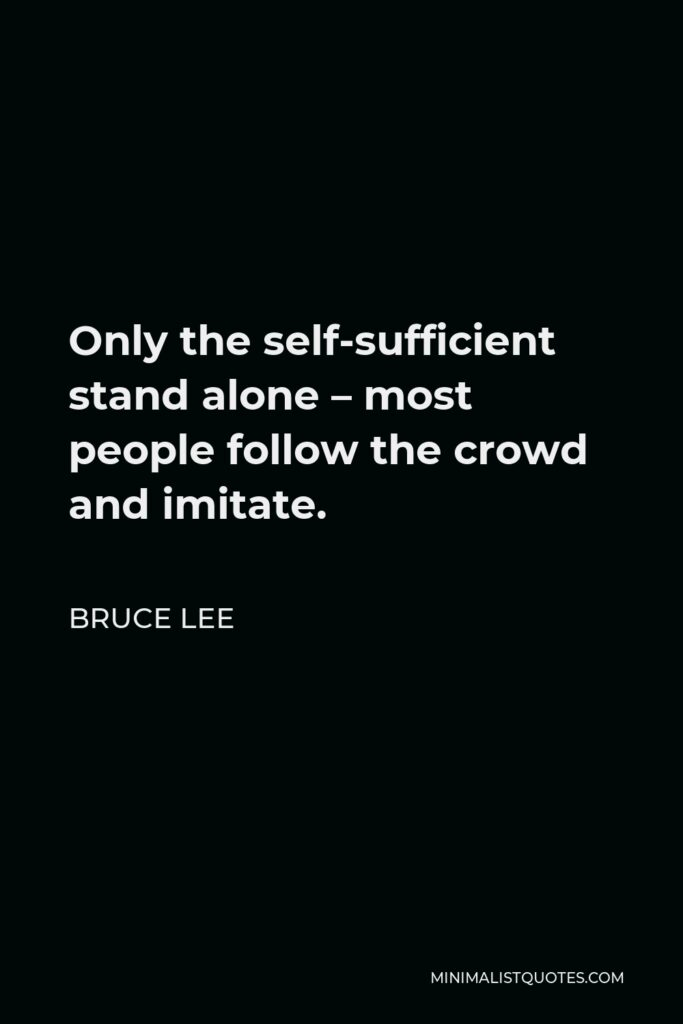 Bruce Lee Quote - Only the self-sufficient stand alone – most people follow the crowd and imitate.