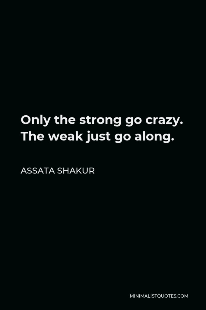 Assata Shakur Quote - Only the strong go crazy. The weak just go along.