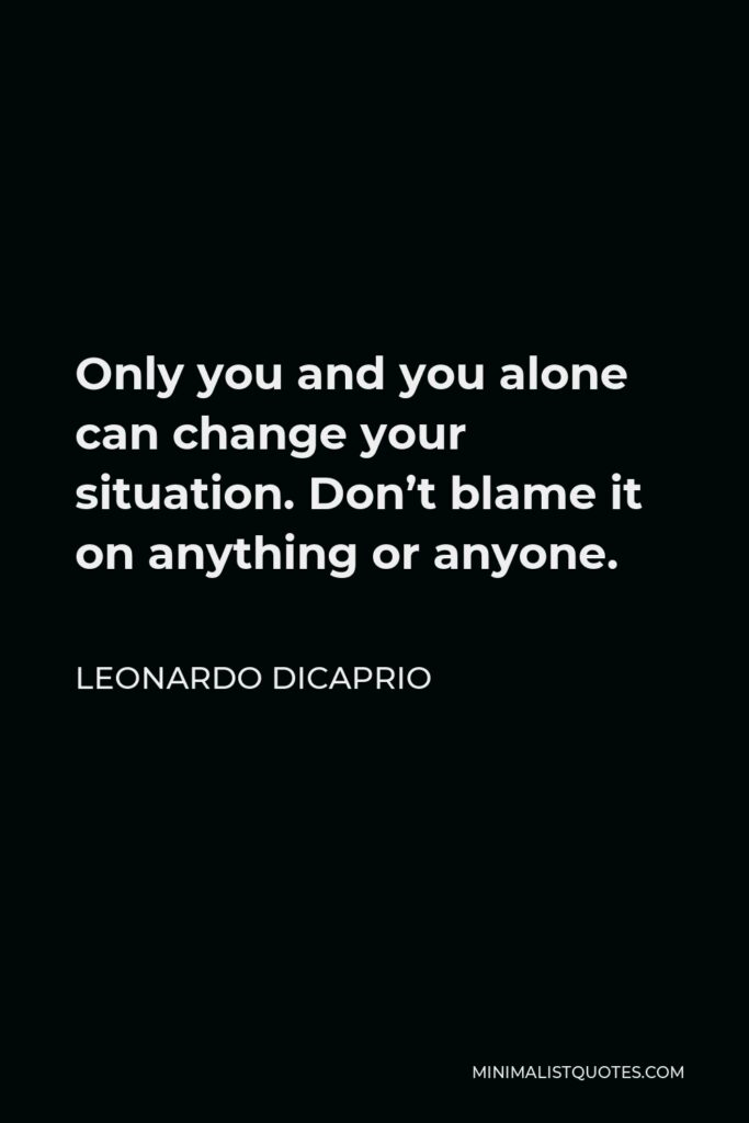 Leonardo DiCaprio Quote - Only you and you alone can change your situation. Don't blame it on anything or anyone.