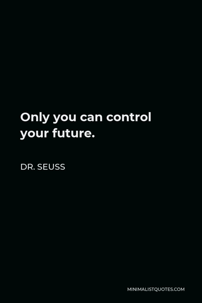 Dr. Seuss Quote - Only you can control your future.