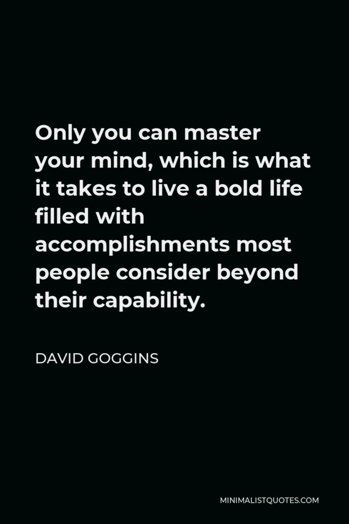 David Goggins Quote - Only you can master your mind, which is what it takes to live a bold life filled with accomplishments most people consider beyond their capability.
