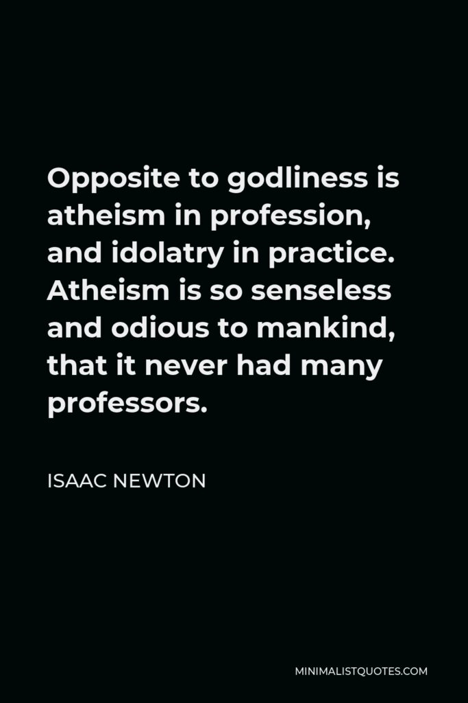 Isaac Newton Quote - Opposite to godliness is atheism in profession, and idolatry in practice. Atheism is so senseless and odious to mankind, that it never had many professors.