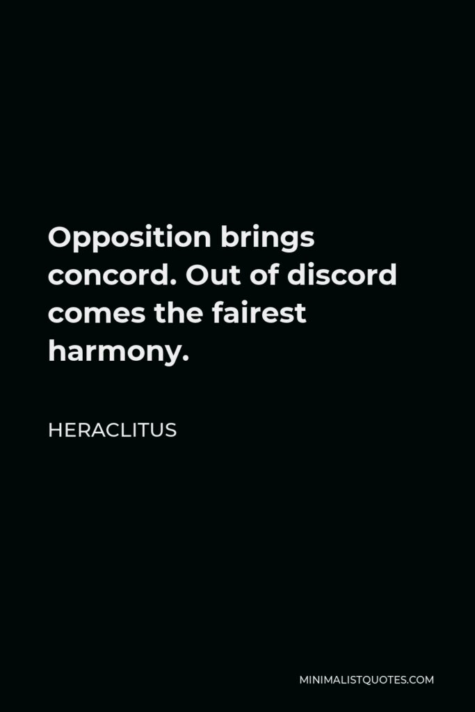 Heraclitus Quote - Opposition brings concord. Out of discord comes the fairest harmony.