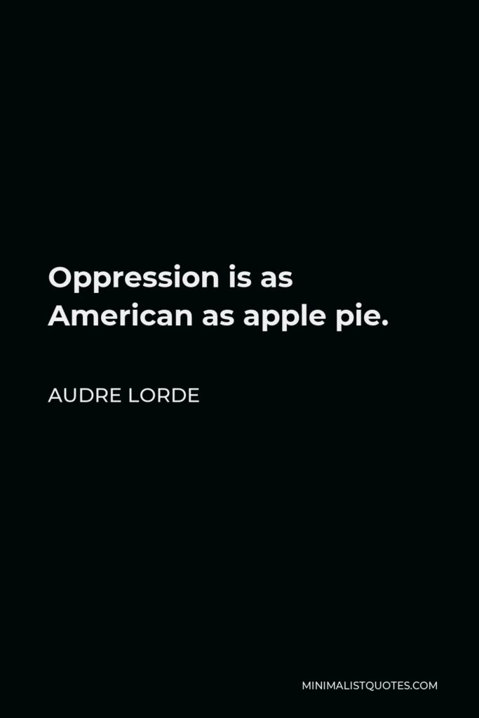 Audre Lorde Quote - Oppression is as American as apple pie.