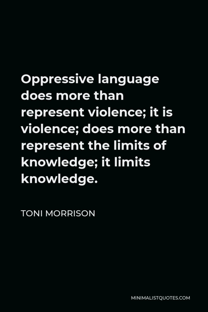 Toni Morrison Quote - Oppressive language does more than represent violence; it is violence; does more than represent the limits of knowledge; it limits knowledge.