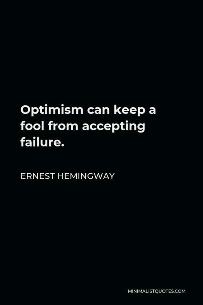 Ernest Hemingway Quote - Optimism can keep a fool from accepting failure.