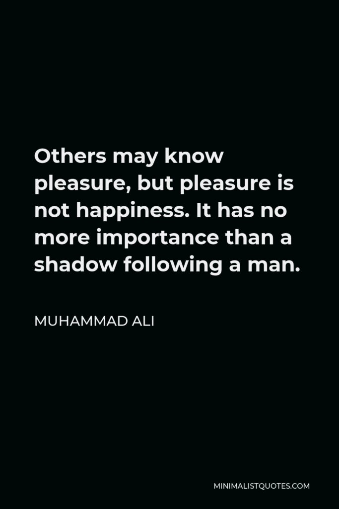 Muhammad Ali Quote - Others may know pleasure, but pleasure is not happiness. It has no more importance than a shadow following a man.