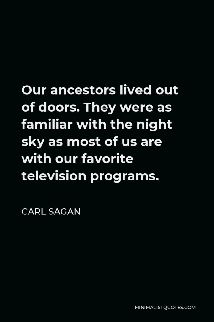 Carl Sagan Quote - Our ancestors lived out of doors. They were as familiar with the night sky as most of us are with our favorite television programs.